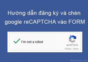 Hướng dẫn đăng ký và chèn Google reCAPTCHA vào Form